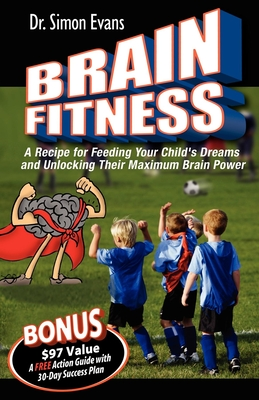 Brain Fitness: A Recipe for Feeding Your Child's Dreams and Unlocking Their Maximum Brain Power - Evans, Simon