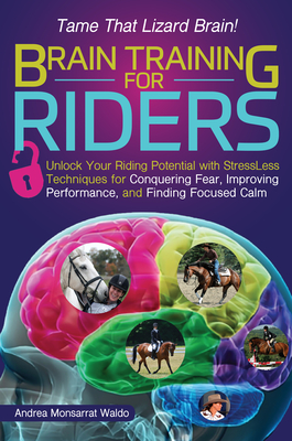 Brain Training for Riders: Unlock Your Riding Potential with Stressless Techniques for Conquering Fear, Improving Performance, and Finding Focused Calm - Waldo, Andrea Monsarrat