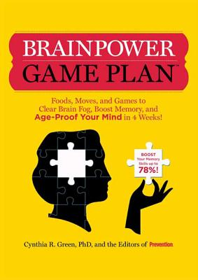 Brainpower Game Plan: Foods, Moves, and Games to Clear Brain Fog, Boost Memory, and Age-Proof Your Mind in 4 Weeks! - Green, Cynthia R, Ph.D., and Editors of Prevention, and Vaccariello, Liz (Foreword by)