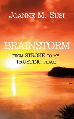 Brainstorm: From Stroke to My Trusting Place - Susi, Joanne M