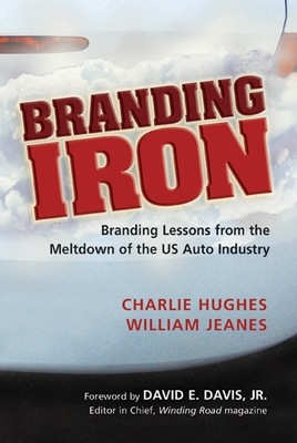 Branding Iron: Branding Lessons from the Meltdown of the US Auto Industry - Hughes, Charlie, and Jeanes, William, and Davis, David E, Jr. (Foreword by)