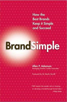 Brandsimple: How the Best Brands Keep It Simple and Succeed - Adamson, Allen P, and Sorrell, Martin (Foreword by)