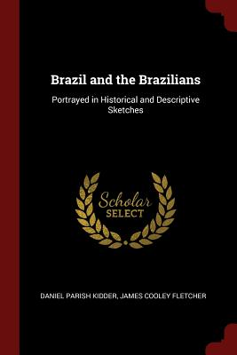 Brazil and the Brazilians: Portrayed in Historical and Descriptive Sketches - Kidder, Daniel Parish