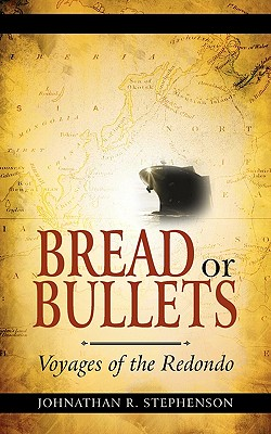 Bread or Bullets: Voyages of the Redondo - Stephenson, Johnathan R