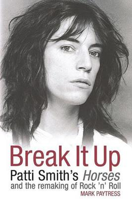 Break It Up: Patti Smith's Horses and the Remaking of Rock 'n' Roll - Paytress, Mark