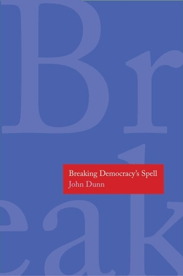 Breaking Democracy's Spell - Dunn, John