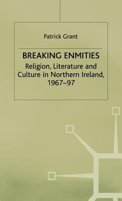 Breaking Enmities: Religion, Literature and Culture in Northern Ireland, 1967-1997 - Grant, Patrick