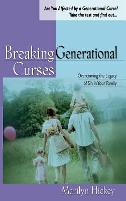 Breaking Generational Curses: Overcoming the Legacy of Sin in Your Family - Hickey, Marilyn
