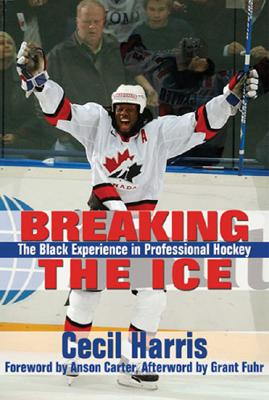 Breaking the Ice: The Black Experience in Professional Hockey - Harris, Cecil
