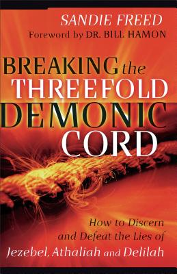 Breaking the Threefold Demonic Cord: How to Discern and Defeat the Lies of Jezebel, Athaliah and Delilah - Freed, Sandie, and Hamon, Bill, Dr. (Foreword by)