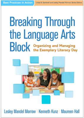 Breaking Through the Language Arts Block: Organizing and Managing the Exemplary Literacy Day - Morrow, Lesley Mandel, PhD, and Kunz, Kenneth, Edd, and Hall, Maureen, Eds