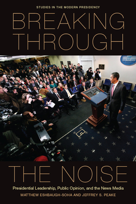 Breaking Through the Noise: Presidential Leadership, Public Opinion, and the News Media - Eshbaugh-Soha, Matthew, and Peake, Jeffrey