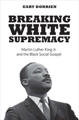 Breaking White Supremacy: Martin Luther King Jr. and the Black Social Gospel - Dorrien, Gary
