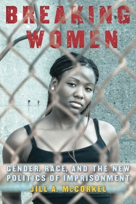 Breaking Women: Gender, Race, and the New Politics of Imprisonment - McCorkel, Jill A
