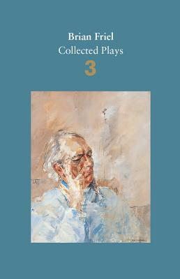 Brian Friel: Collected Plays - Volume 3: Three Sisters (after Chekhov); The Communication Cord; Fathers and Sons (after Turgenev); Making History; Dancing at Lughnasa - Friel, Brian