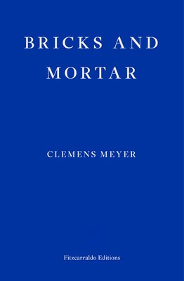 Bricks and Mortar - Meyer, Clemens, and Derbyshire, Katy (Translated by)
