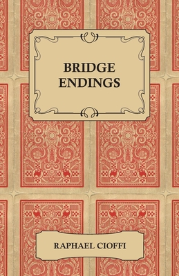 Bridge Endings - The End Game Made Easy with 30 Common Basic Positions, 24 Endplays Teaching Hands, and 50 Double Dummy Problems - Cioffi, Raphael