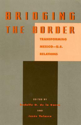 Bridging the Border: Transforming Mexico-U.S. Relations - de la Garza, Rodolfo O (Editor), and Velasco, Jesus (Editor), and Garza, De La (Editor)