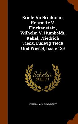 Briefe an Brinkman, Henriette V. Finckenstein, Wilhelm V. Humboldt, Rahel, Friedrich Tieck, Ludwig Tieck Und Wiesel, Issue 139 - Burgsdorff, Wilhelm Von