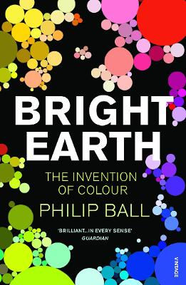 Bright Earth: The Invention of Colour - Ball, Philip