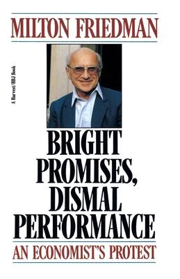 Bright Promises, Dismal Performance: An Economist's Protest - Friedman, Milton