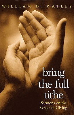 Bring the Full Tithe: Sermons on the Grace of Giving - Watley, William