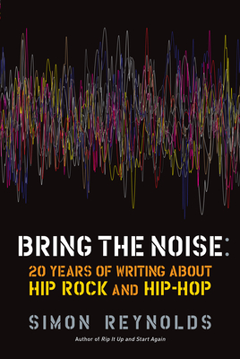 Bring the Noise: 20 Years of Writing about Hip Rock and Hip Hop - Reynolds, Simon