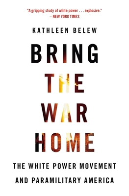 Bring the War Home: The White Power Movement and Paramilitary America - Belew, Kathleen