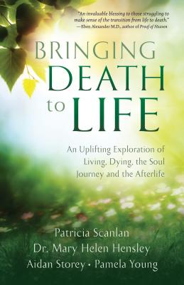 Bringing Death to Life: An Uplifting Exploration of Living, Dying, the Soul Journey and the Afterlife - Scanlan, Patricia, and Hensley, Dr., and Storey, Aidan
