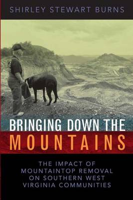 Bringing Down the Mountains: The Impact of Moutaintop Removal Surface Coal Mining on Southern West Virginia Communities - Burns, Shirley S