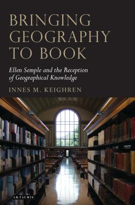 Bringing Geography to Book: Ellen Semple and the Reception of Geographical Knowledge - Keighren, Innes M