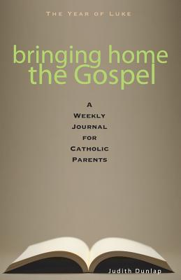Bringing Home the Gospel: A Weekly Journal for Catholic Parents - Dunlap, Judith