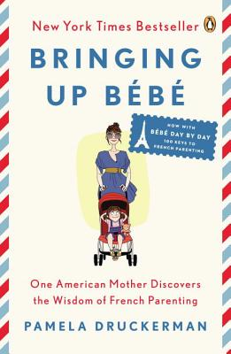 Bringing Up Bébé: One American Mother Discovers the Wisdom of French Parenting (Now with Bébé Day by Day: 100 Keys to French Parenting) - Druckerman, Pamela