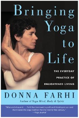 Bringing Yoga to Life: The Everyday Practice of Enlightened Living - Farhi, Donna