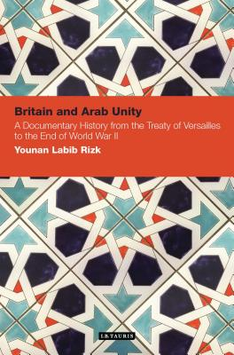 Britain and Arab Unity: A Documentary History from the Treaty of Versailles to the End of World War II - Rizk, Younan Labib