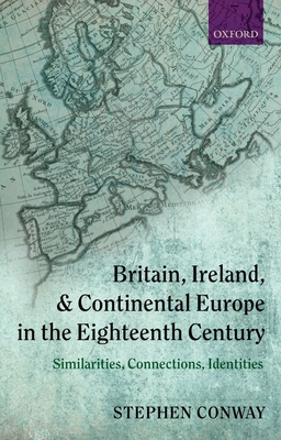 Britain, Ireland, and Continental Europe in the Eighteenth Century: Similarities, Connections, Identities - Conway, Stephen
