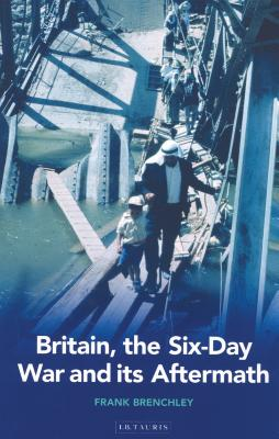 Britain, the Six-Day War and Its Aftermath - Brenchley, Frank