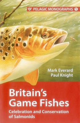 Britain's Game Fishes: Celebration and Conservation of Salmonids - Everard, Mark, Dr., and Knight, Paul