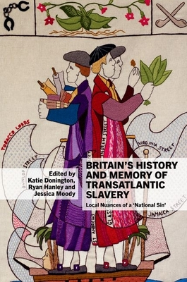 Britain's History and Memory of Transatlantic Slavery: Local Nuances of a `National Sin' - Donington, Katie (Editor), and Hanley, Ryan (Editor), and Moody, Jessica (Editor)