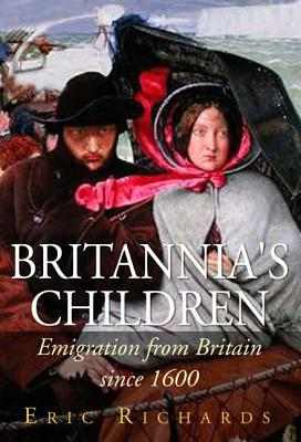 Britannia's Children: Emigration from England, Scotland, Ireland and Wales Since 1600 - Richards, Eric, Professor