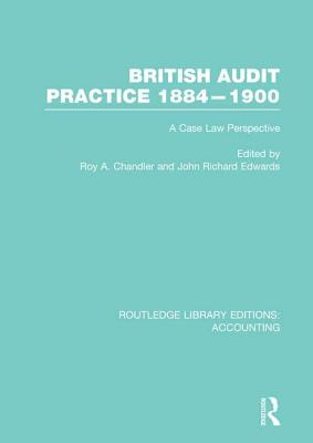 British Audit Practice 1884-1900: A Case Law Perspective - Chandler, Roy A. (Editor), and Edwards, J. R. (Editor)