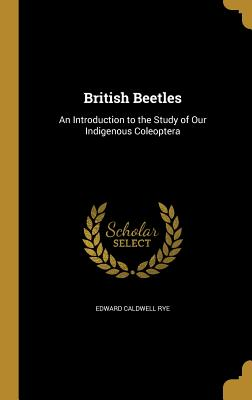 British Beetles: An Introduction to the Study of Our Indigenous Coleoptera - Rye, Edward Caldwell