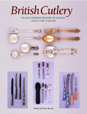 British Cutlery: An Illustrated History of Design, Evolution and Use - Brown, Peter, Dr., (Pa (Editor)