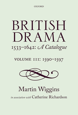 British Drama 1533-1642: A Catalogue: Volume III: 1590-1597 - Wiggins, Martin, and Richardson, Catherine, PhD