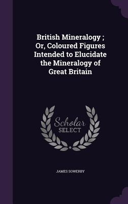 British Mineralogy; Or, Coloured Figures Intended to Elucidate the Mineralogy of Great Britain - Sowerby, James
