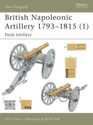 British Napoleonic Artillery 1793 1815 (1): Field Artillery - Henry, Chris