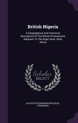 British Nigeria: A Geographical and Historical Description of the British Possessions Adjacent to the Niger River, West Africa - Mockler-Ferryman, Augustus Ferryman