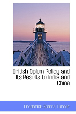 British Opium Policy and Its Results to India and China - Turner, Frederick Storrs