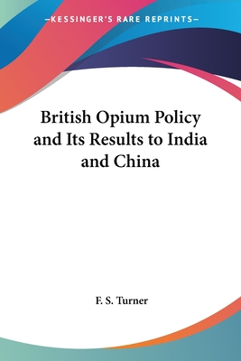 British Opium Policy and Its Results to India and China - Turner, F S