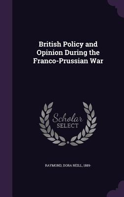 British Policy and Opinion During the Franco-Prussian War - Raymond, Dora Neill